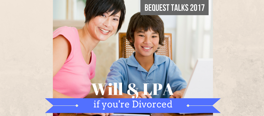 Bequest Will & LPA talk if you're divorced July
